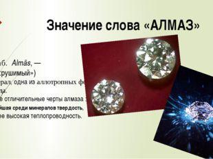 Значение слова «АЛМАЗ» (от араб. Almās,— «несокрушимый») —минерал, одна из
