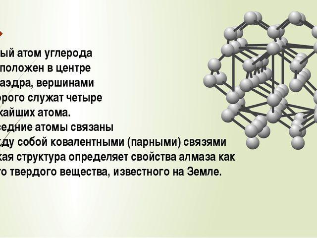 Каждый атом углерода расположен в центре тетраэдра, вершинами которого служат...