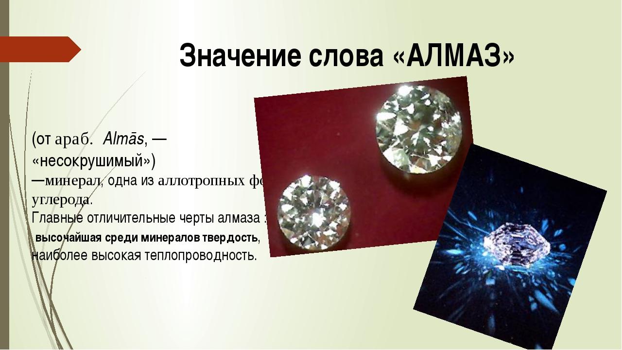 Значение слова «АЛМАЗ» (от араб. Almās,— «несокрушимый») —минерал, одна из...