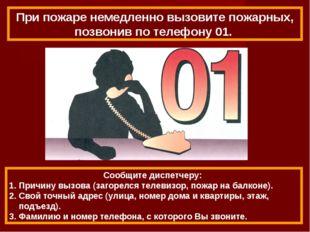 Сообщите диспетчеру: 1. Причину вызова (загорелся телевизор, пожар на балконе