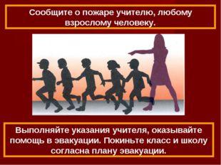 Выполняйте указания учителя, оказывайте помощь в эвакуации. Покиньте класс и