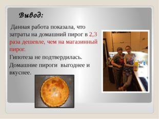 Вывод: Данная работа показала, что затраты на домашний пирог в 2,3 раза дешев