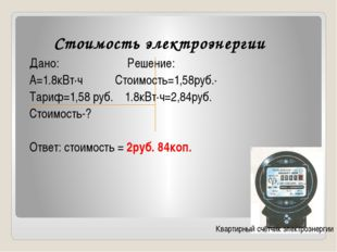 Стоимость электроэнергии Дано: Решение: А=1.8кВт∙ч Стоимость=1,58руб.∙ Тариф=