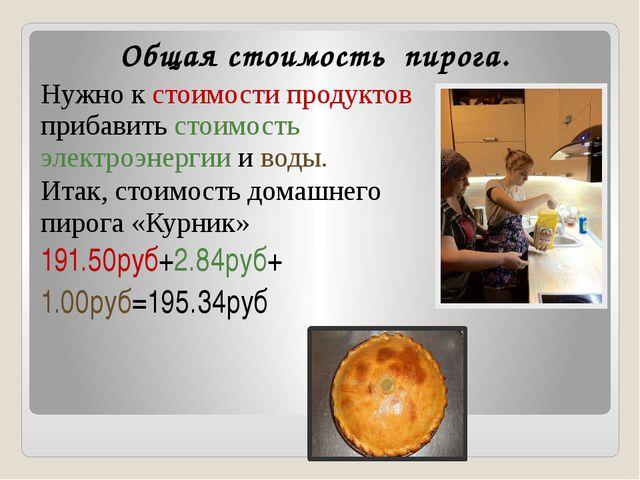 Общая стоимость пирога. Нужно к стоимости продуктов прибавить стоимость элект...