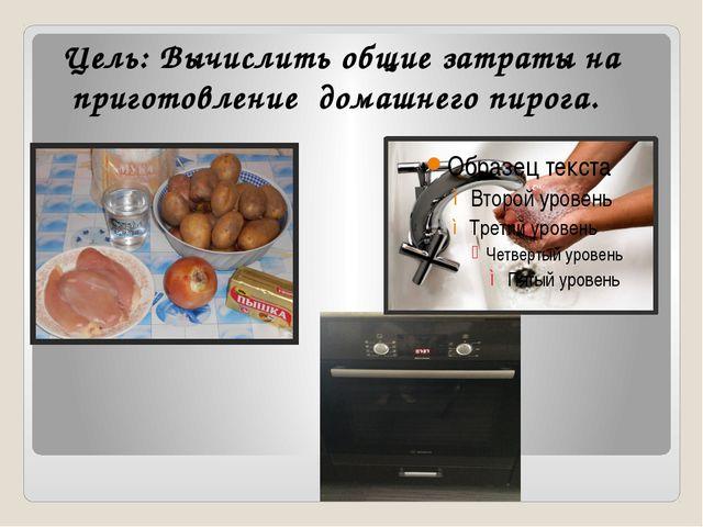 Цель: Вычислить общие затраты на приготовление домашнего пирога.