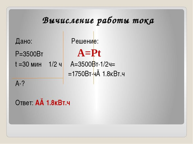 Вычисление работы тока Дано: Решение: Р=3500Вт А=Рt t =30 мин 1/2 ч А=3500Вт∙...