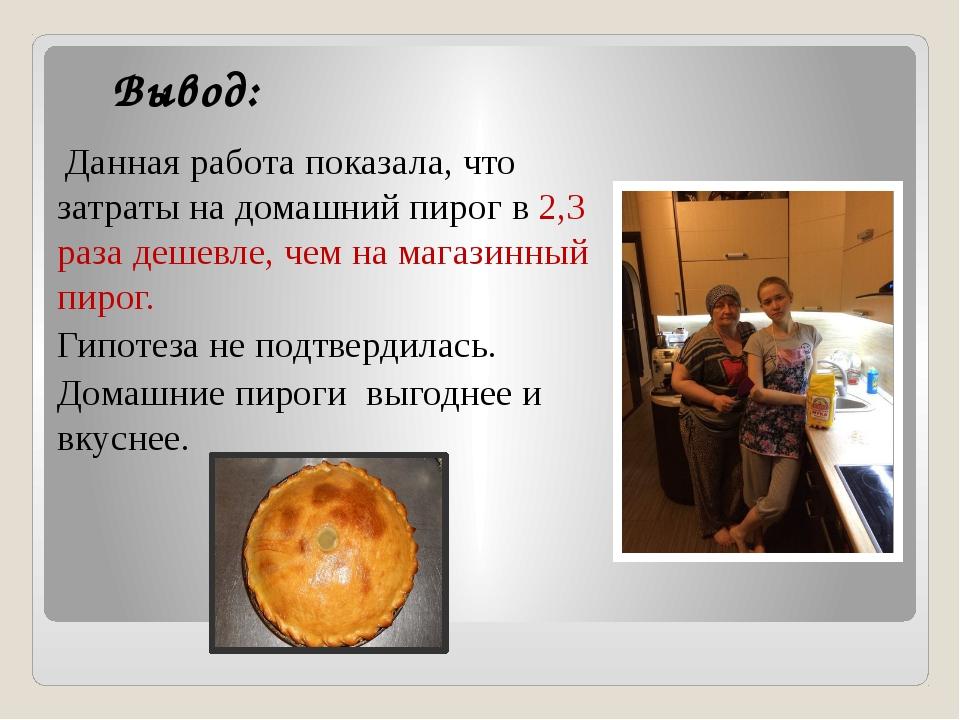 Вывод: Данная работа показала, что затраты на домашний пирог в 2,3 раза дешев...