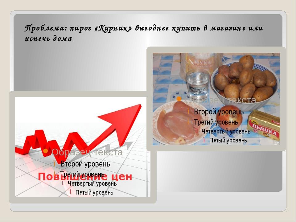 Проблема: пирог «Курник» выгоднее купить в магазине или испечь дома