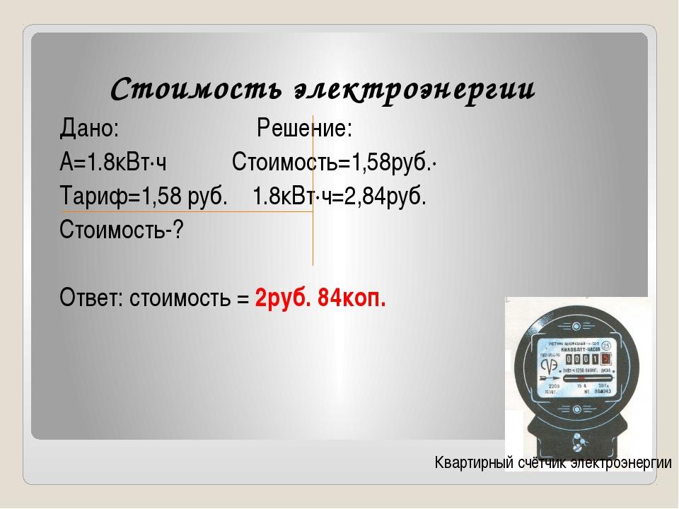 Стоимость электроэнергии Дано: Решение: А=1.8кВт∙ч Стоимость=1,58руб.∙ Тариф=...