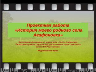Проектная работа «История моего родного села Агафоновка» Выполнила обучающаяс