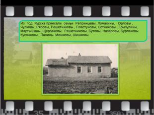 Из под Курска приехали семьи Репринцевы, Ломакины, Орловы , Чулковы, Рябовы,
