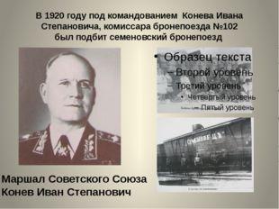 В 1920 году под командованием Конева Ивана Степановича, комиссара бронепоезда
