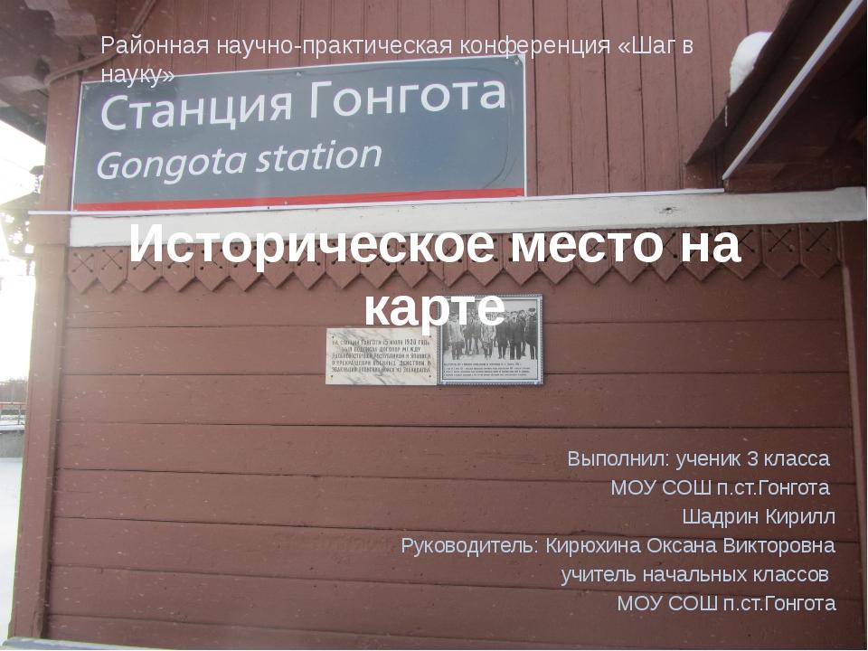 Историческое место на карте Выполнил: ученик 3 класса МОУ СОШ п.ст.Гонгота Ша...