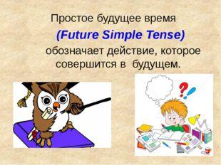 Простое будущее время (Future Simple Tense) обозначает действие, которое сов