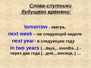 Слова-спутники будущего времени: tomorrow - завтра, next week – на следующей