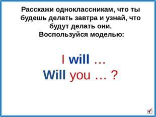 I will … Will you … ? Расскажи одноклассникам, что ты будешь делать завтра и