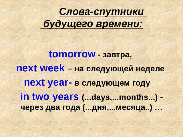 Слова-спутники будущего времени: tomorrow - завтра, next week – на следующей...