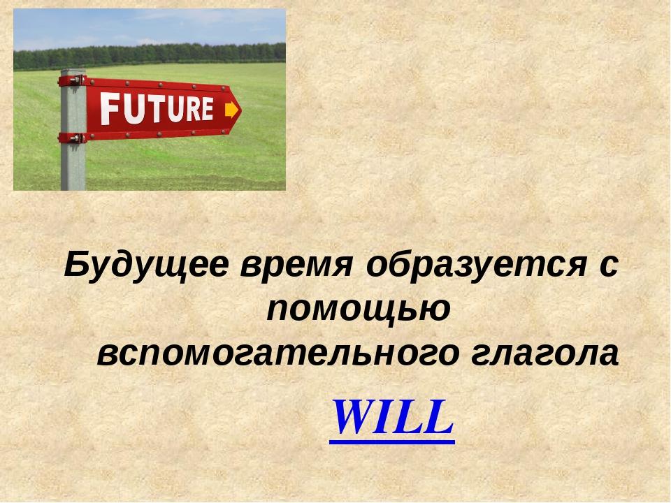 Будущее время образуется с помощью вспомогательного глагола WILL