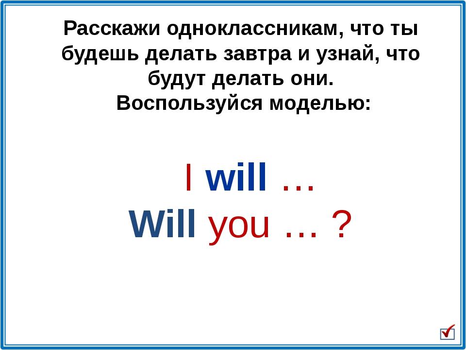 I will … Will you … ? Расскажи одноклассникам, что ты будешь делать завтра и...
