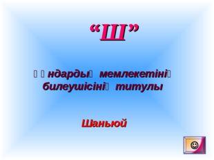 """""""Ш"""" Ғұндардың мемлекетінің билеушісінің титулы Шаньюй"""