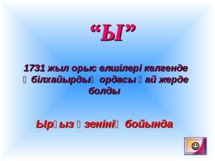 """""""Ы"""" 1731 жыл орыс елшілері келгенде Әбілхайырдың ордасы қай жерде болды Ырғыз"""
