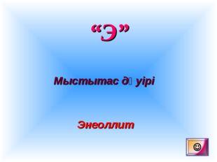 """""""Э"""" Мыстытас дәуірі Энеоллит"""