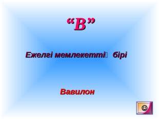 """""""В"""" Ежелгі мемлекеттің бірі Вавилон"""