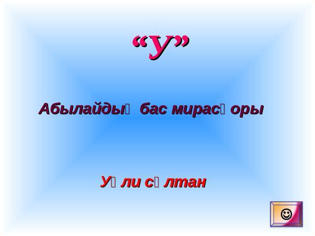 """У"" Абылайдың бас мирасқоры Уәли сұлтан"