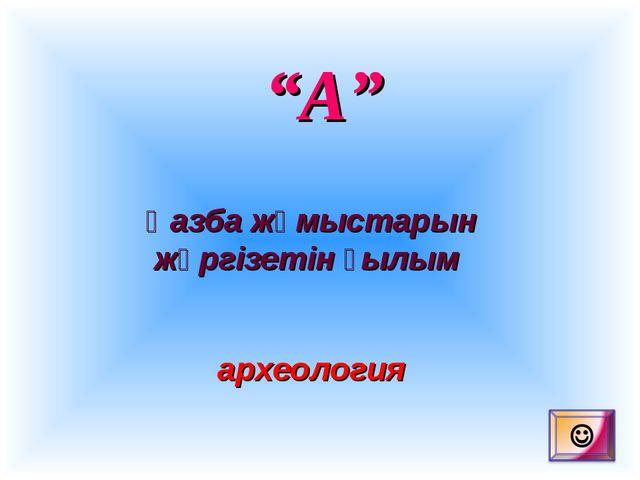 """""""А"""" Қазба жұмыстарын жүргізетін ғылым археология"""
