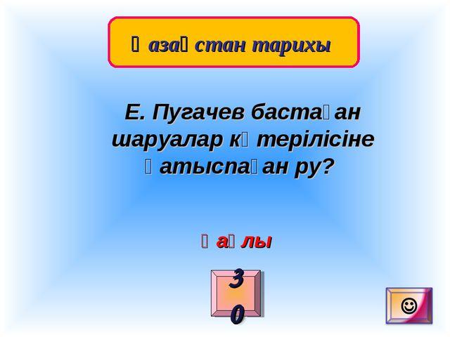 Қазақстан тарихы 30 Е. Пугачев бастаған шаруалар көтерілісіне қатыспаған ру?...