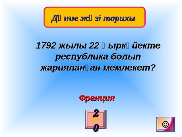 Дүние жүзі тарихы 20 1792 жылы 22 қыркүйекте республика болып жарияланған ме...