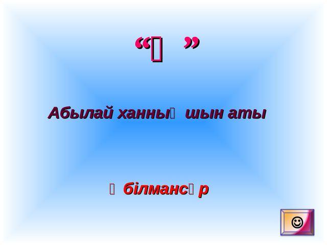 """""""Ә"""" Абылай ханның шын аты Әбілмансұр"""