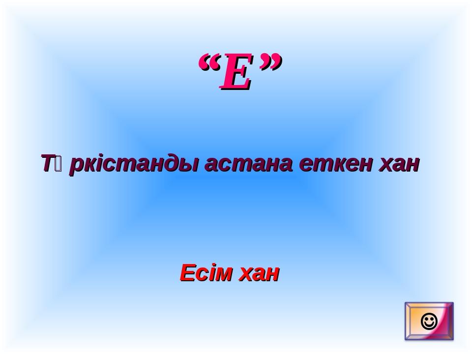 """""""Е"""" Түркістанды астана еткен хан Есім хан"""