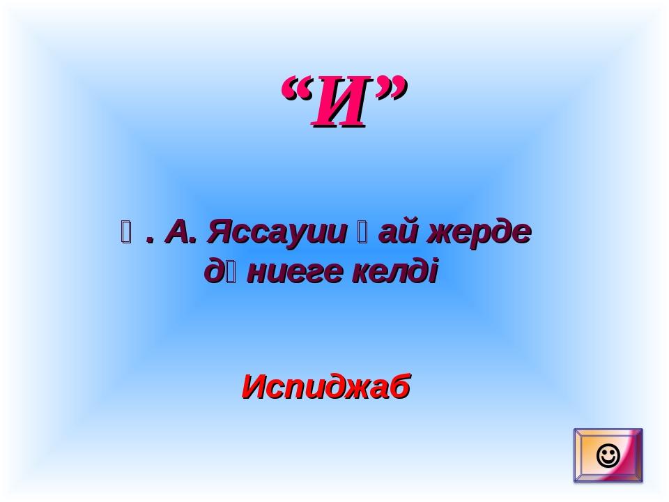 """И"" Қ. А. Яссауии қай жерде дүниеге келді Испиджаб"
