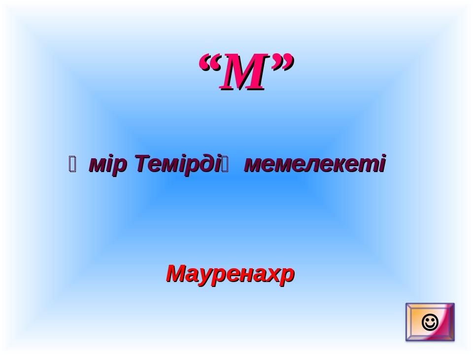 """""""М"""" Әмір Темірдің мемелекеті Мауренахр"""