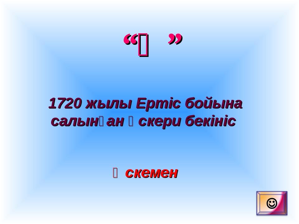 """""""Ө"""" 1720 жылы Ертіс бойына салынған әскери бекініс Өскемен"""