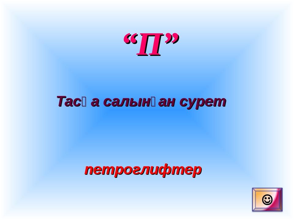 """""""П"""" Тасқа салынған сурет петроглифтер"""