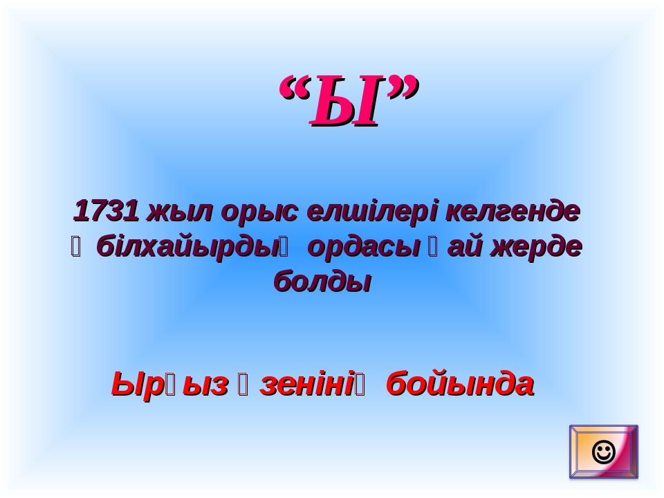 """""""Ы"""" 1731 жыл орыс елшілері келгенде Әбілхайырдың ордасы қай жерде болды Ырғыз..."""