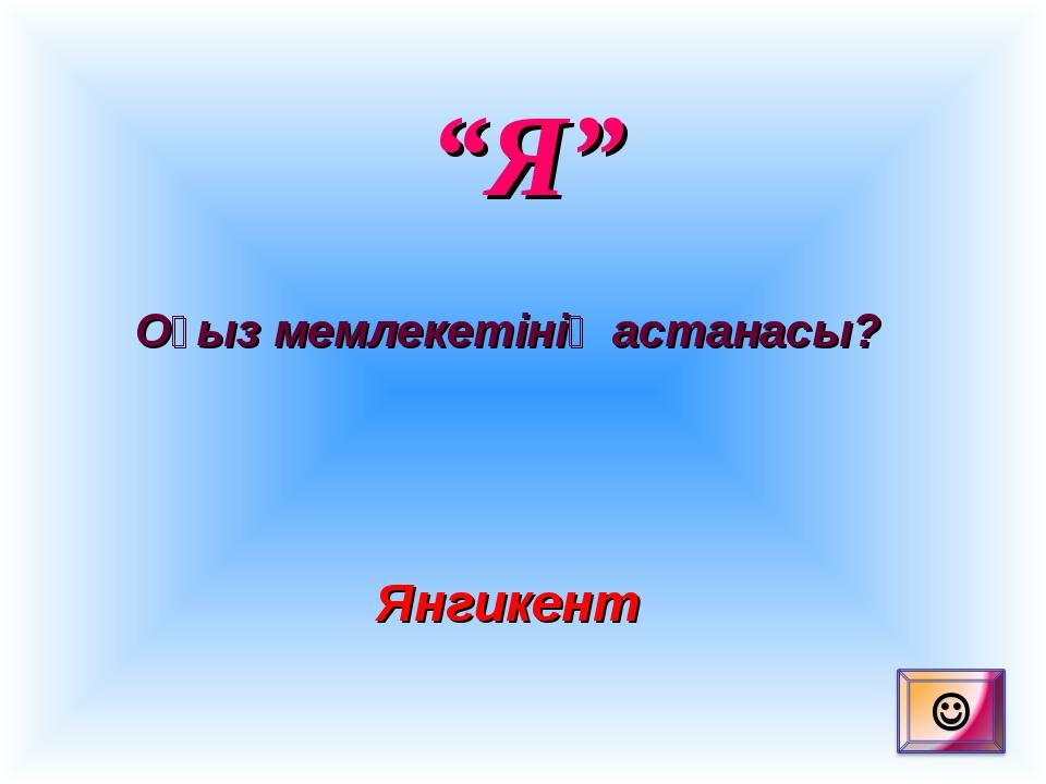 """""""Я"""" Оғыз мемлекетінің астанасы? Янгикент"""