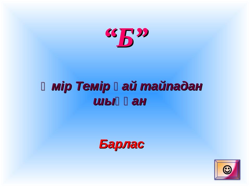 """""""Б"""" Әмір Темір қай тайпадан шыққан Барлас"""