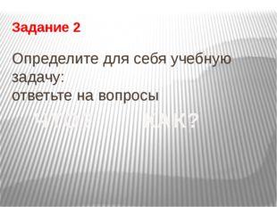 Задание 2 Определите для себя учебную задачу: ответьте на вопросы ЧТО? КАК?