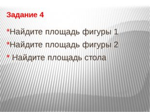 Задание 4 *Найдите площадь фигуры 1 *Найдите площадь фигуры 2 * Найдите площа