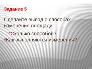Задание 5 Сделайте вывод о способах измерения площади: *Сколько способов? *К