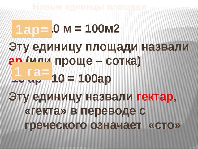10 м ∙ 10 м = 100м2 Эту единицу площади назвали ар (или проще – сотка) 10 ар...