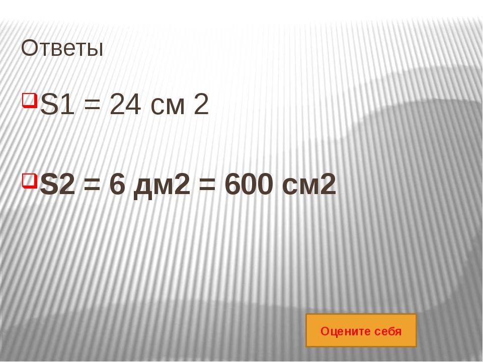 Ответы S1 = 24 см 2 S2 = 6 дм2 = 600 см2 Оцените себя