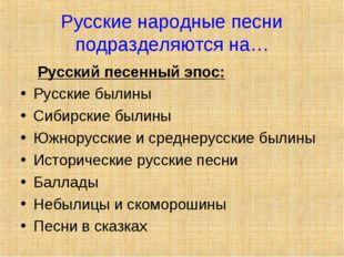 Русские народные песни подразделяются на… Русский песенный эпос: Русские были