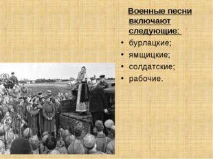 Военные песни включают следующие: бурлацкие; ямщицкие; солдатские; рабочие.