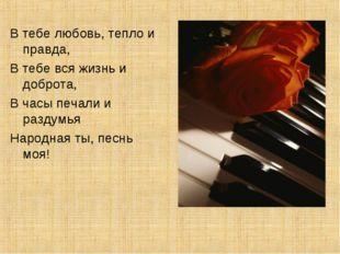 В тебе любовь, тепло и правда, В тебе вся жизнь и доброта, В часы печали и ра