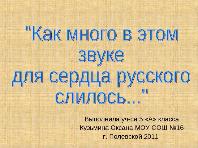 Выполнила уч-ся 5 «А» класса Кузьмина Оксана МОУ СОШ №16 г. Полевской 2011