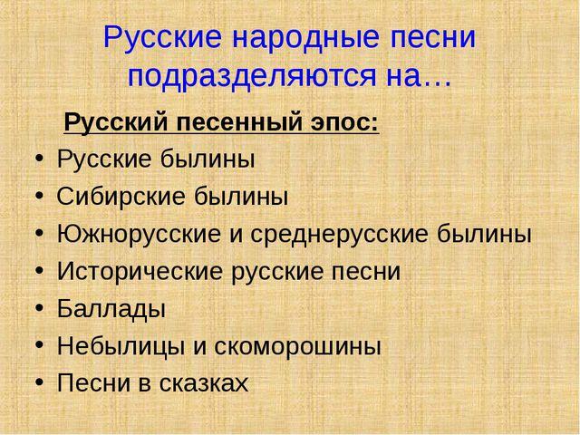 Русские народные песни подразделяются на… Русский песенный эпос: Русские были...